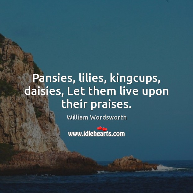 Pansies, lilies, kingcups, daisies, Let them live upon their praises. William Wordsworth Picture Quote