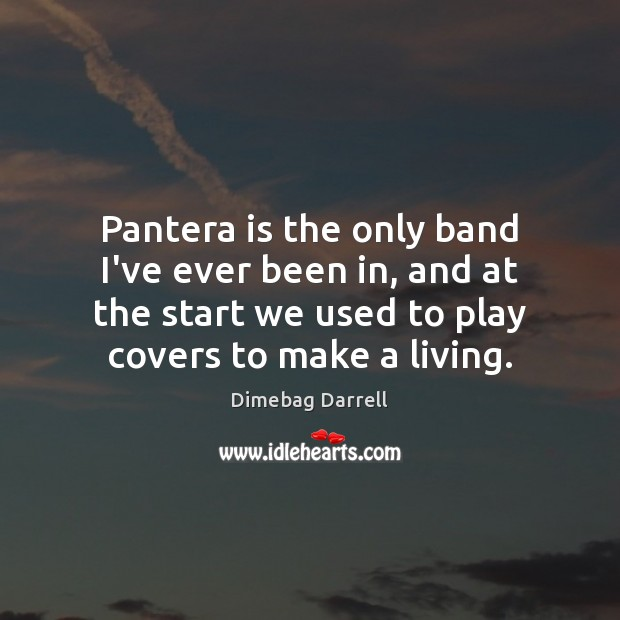 Image, Pantera is the only band I've ever been in, and at the