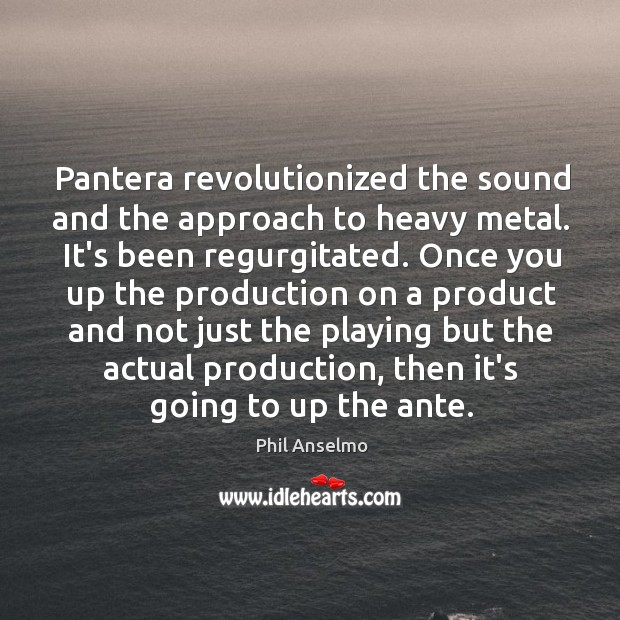 Pantera revolutionized the sound and the approach to heavy metal. It's been Phil Anselmo Picture Quote