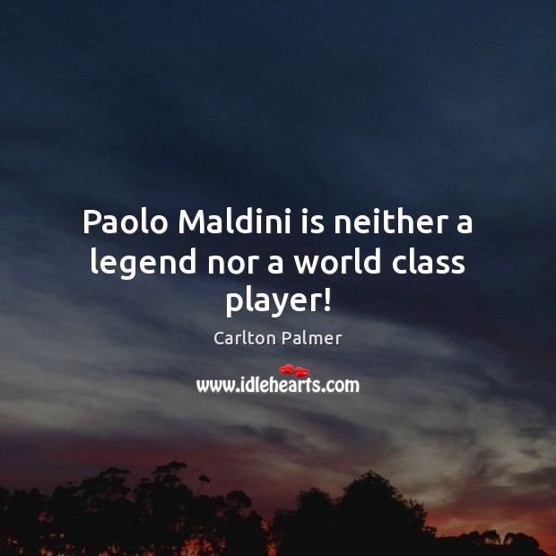Paolo Maldini is neither a legend nor a world class player! Image