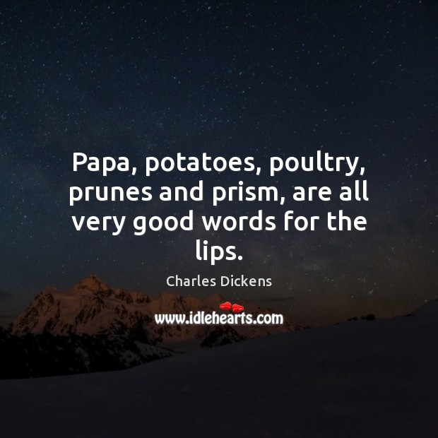 Image about Papa, potatoes, poultry, prunes and prism, are all very good words for the lips.