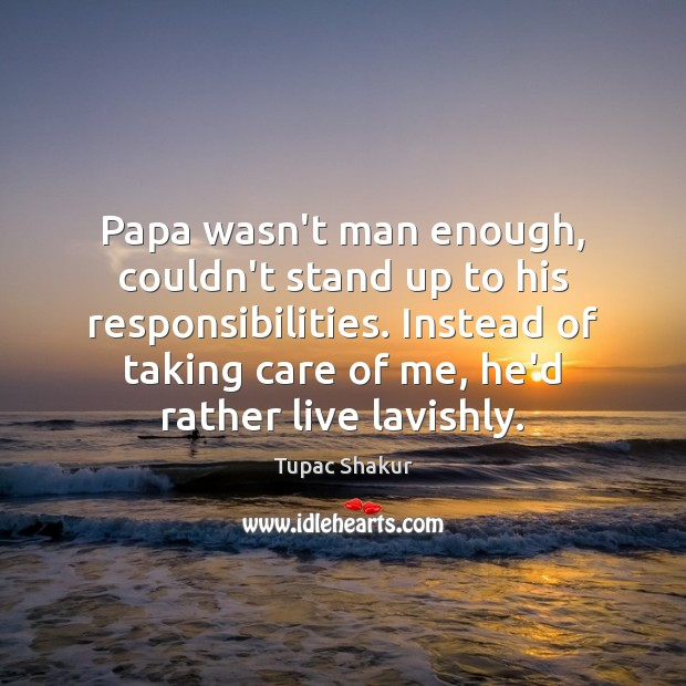 Image, Papa wasn't man enough, couldn't stand up to his responsibilities. Instead of