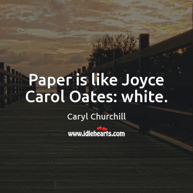 Paper is like Joyce Carol Oates: white. Caryl Churchill Picture Quote