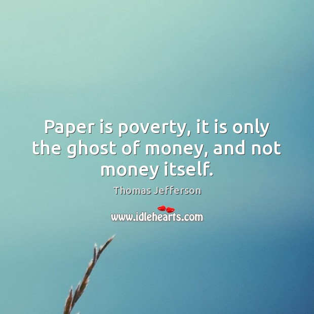 Paper is poverty, it is only the ghost of money, and not money itself. Image
