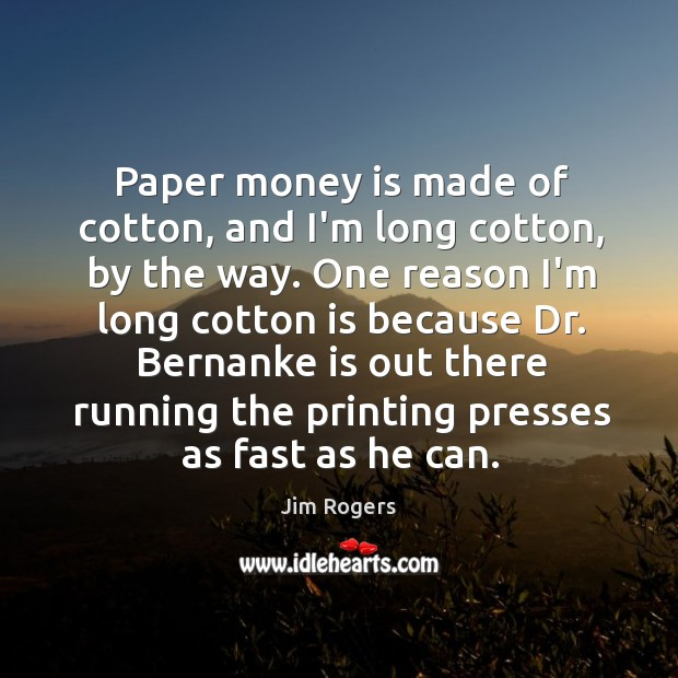 Paper money is made of cotton, and I'm long cotton, by the Jim Rogers Picture Quote