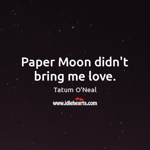 Paper Moon didn't bring me love. Tatum O'Neal Picture Quote