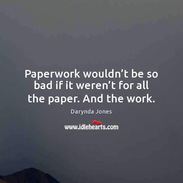 Paperwork wouldn't be so bad if it weren't for all the paper. And the work. Darynda Jones Picture Quote