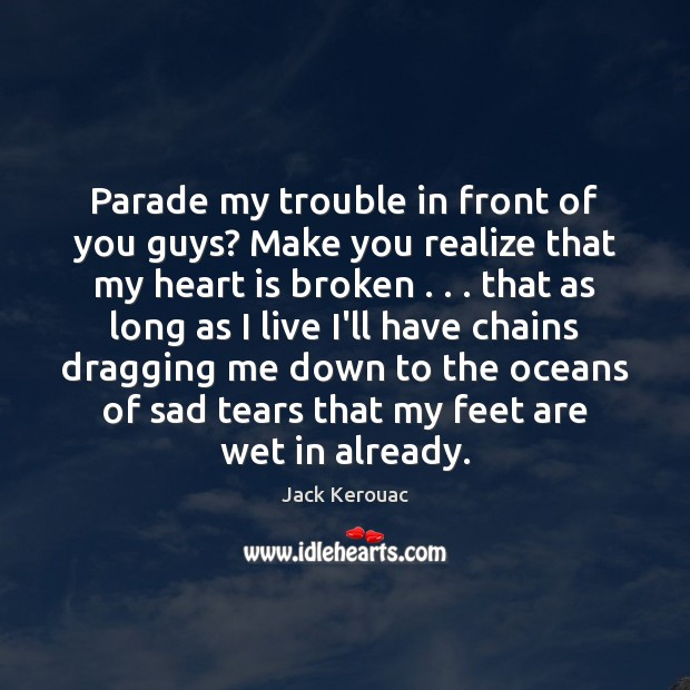 Parade my trouble in front of you guys? Make you realize that Jack Kerouac Picture Quote