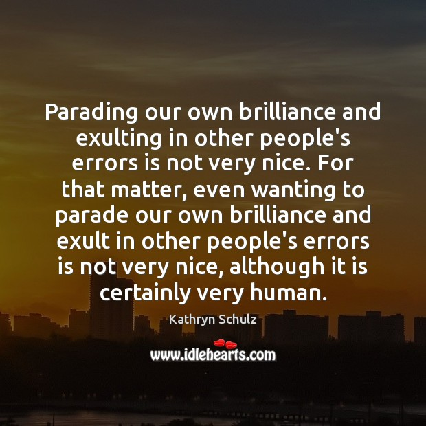 Parading our own brilliance and exulting in other people's errors is not Kathryn Schulz Picture Quote