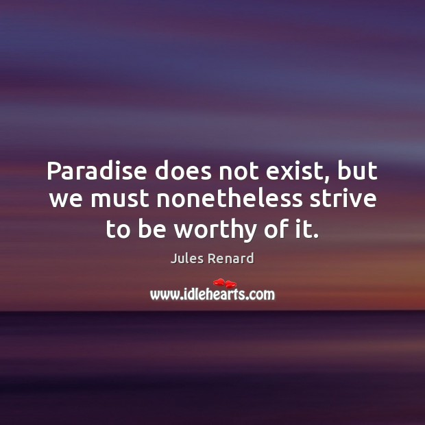 Paradise does not exist, but we must nonetheless strive to be worthy of it. Jules Renard Picture Quote
