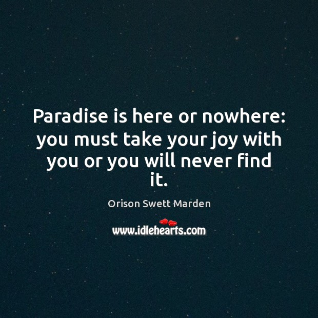 Paradise is here or nowhere: you must take your joy with you or you will never find it. Orison Swett Marden Picture Quote