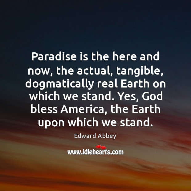 Paradise is the here and now, the actual, tangible, dogmatically real Earth Earth Quotes Image