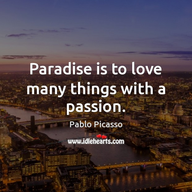 Paradise is to love many things with a passion. Image