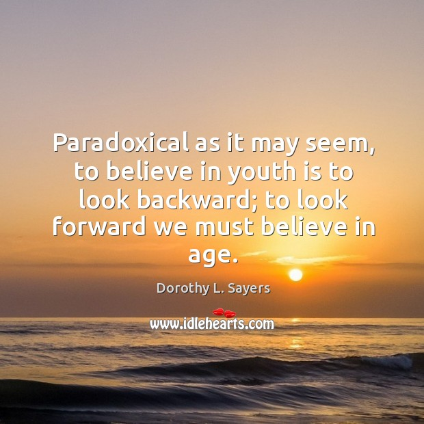 Paradoxical as it may seem, to believe in youth is to look backward; to look forward we must believe in age. Image