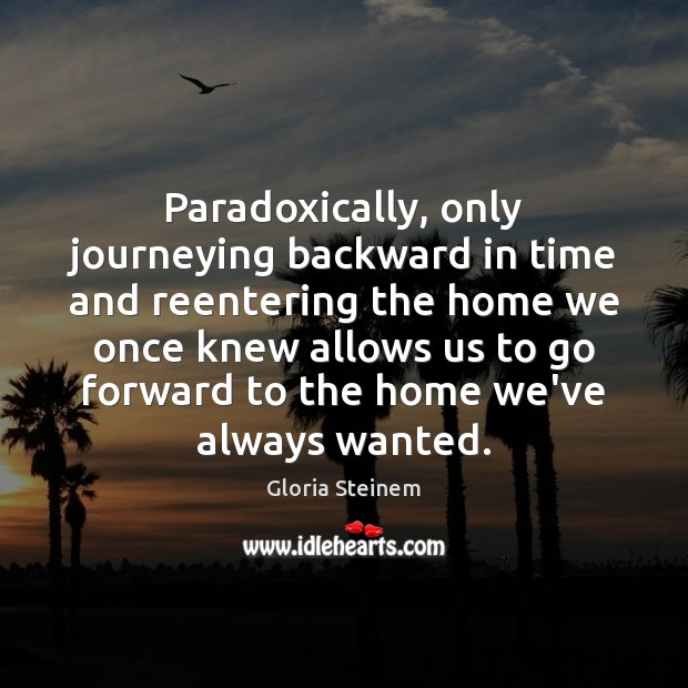 Paradoxically, only journeying backward in time and reentering the home we once Gloria Steinem Picture Quote