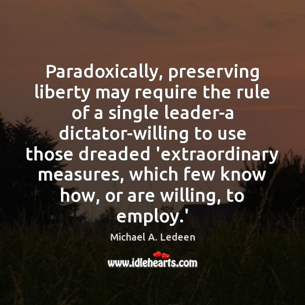 Image, Paradoxically, preserving liberty may require the rule of a single leader-a dictator-willing