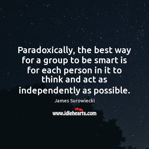 Paradoxically, the best way for a group to be smart is for James Surowiecki Picture Quote