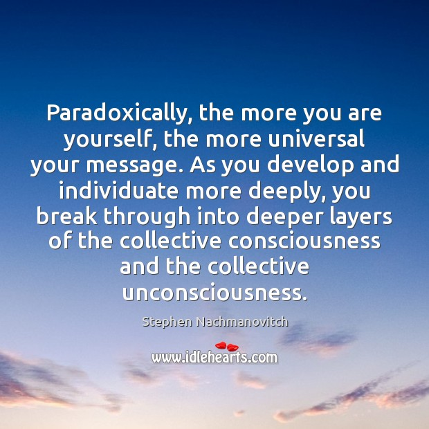 Stephen Nachmanovitch Picture Quote image saying: Paradoxically, the more you are yourself, the more universal your message. As