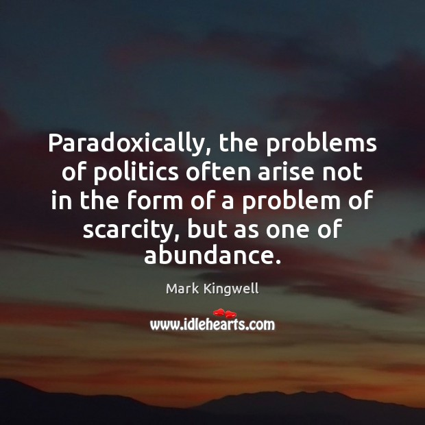 Paradoxically, the problems of politics often arise not in the form of Mark Kingwell Picture Quote