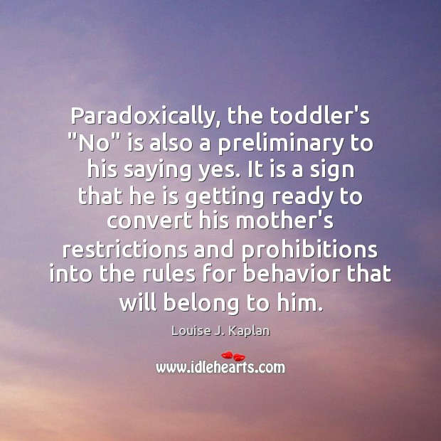 """Paradoxically, the toddler's """"No"""" is also a preliminary to his saying yes. Louise J. Kaplan Picture Quote"""