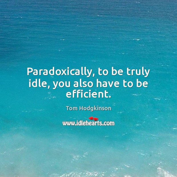 Paradoxically, to be truly idle, you also have to be efficient. Tom Hodgkinson Picture Quote