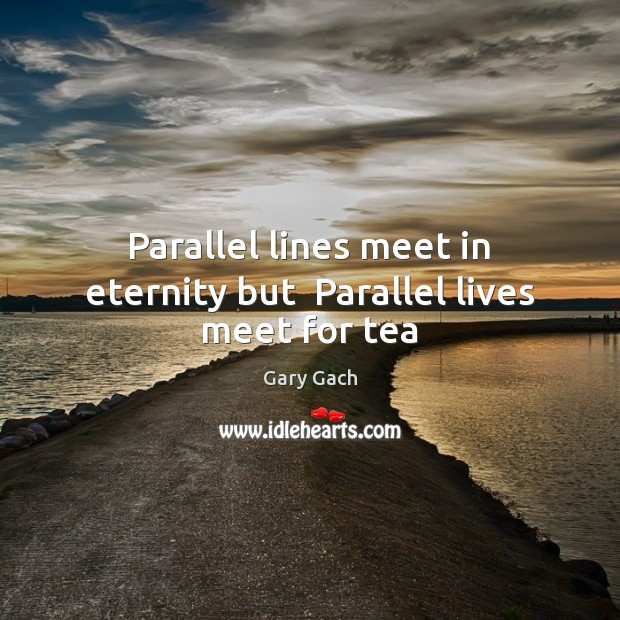 Parallel lines meet in eternity but  Parallel lives meet for tea Image
