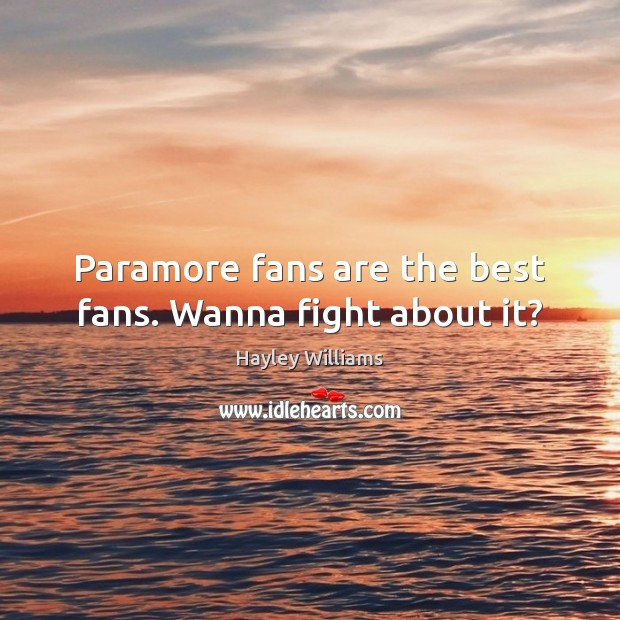 Paramore fans are the best fans. Wanna fight about it? Hayley Williams Picture Quote