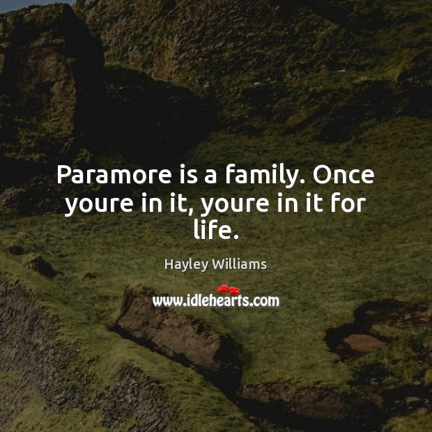 Paramore is a family. Once youre in it, youre in it for life. Hayley Williams Picture Quote