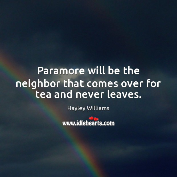 Paramore will be the neighbor that comes over for tea and never leaves. Hayley Williams Picture Quote