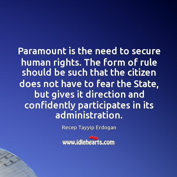 Paramount is the need to secure human rights. The form of rule should be such that the Recep Tayyip Erdogan Picture Quote