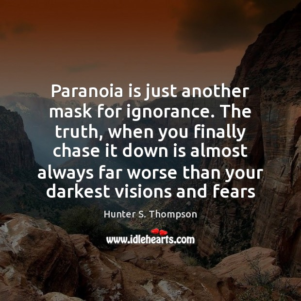 Paranoia is just another mask for ignorance. The truth, when you finally Image