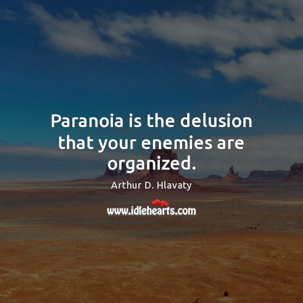 Image, Paranoia is the delusion that your enemies are organized.