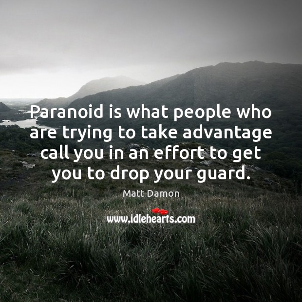 Paranoid is what people who are trying to take advantage call you Matt Damon Picture Quote