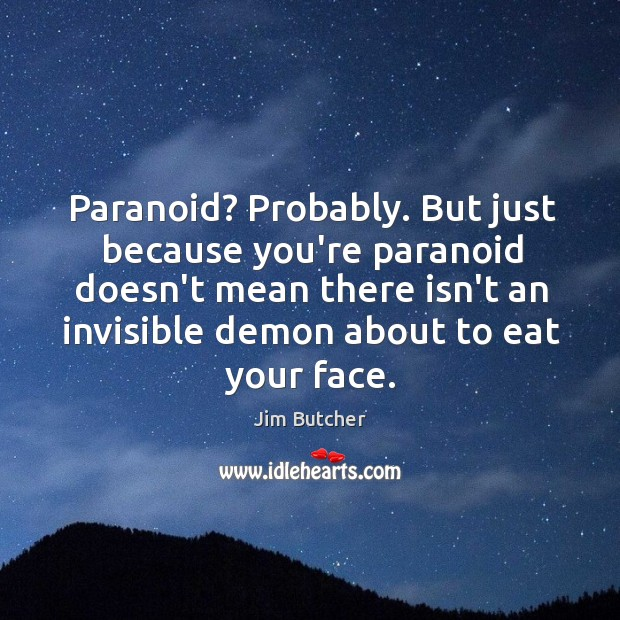 Paranoid? Probably. But just because you're paranoid doesn't mean there isn't an Image