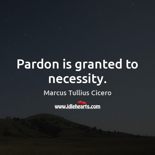 Image, Pardon is granted to necessity.