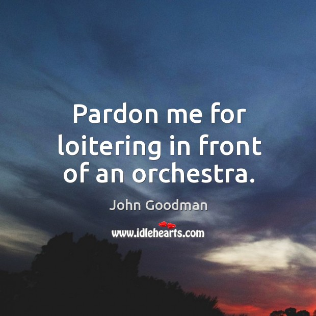Pardon me for loitering in front of an orchestra. John Goodman Picture Quote