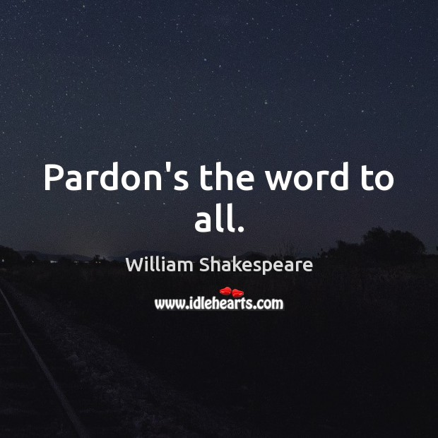 Pardon's the word to all. Image