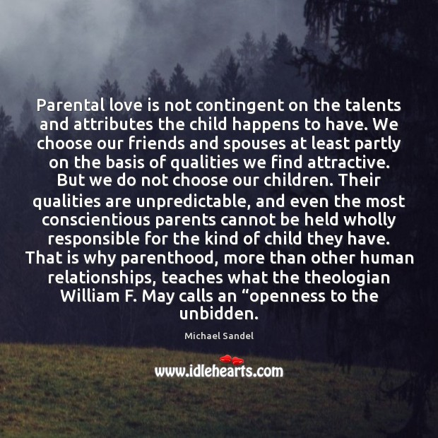 Parental love is not contingent on the talents and attributes the child Michael Sandel Picture Quote