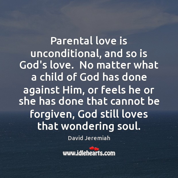 Parental love is unconditional, and so is God's love.  No matter what David Jeremiah Picture Quote