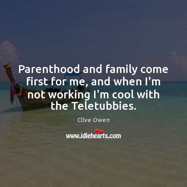 Parenthood and family come first for me, and when I'm not working Clive Owen Picture Quote