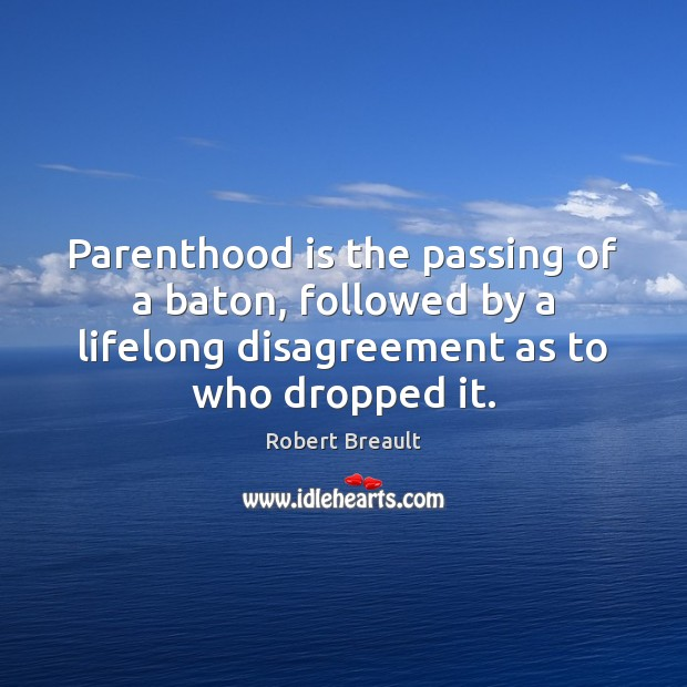 Image, Parenthood is the passing of a baton, followed by a lifelong disagreement