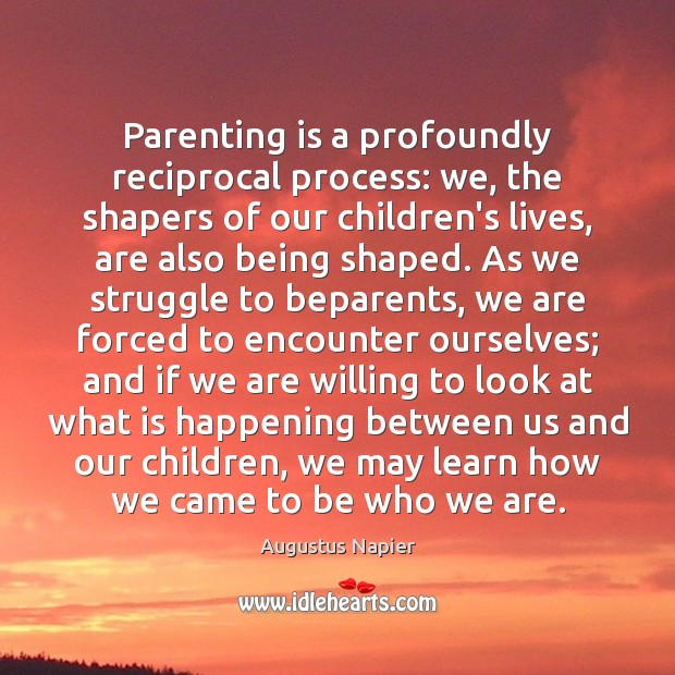 Parenting is a profoundly reciprocal process: we, the shapers of our children's Parenting Quotes Image