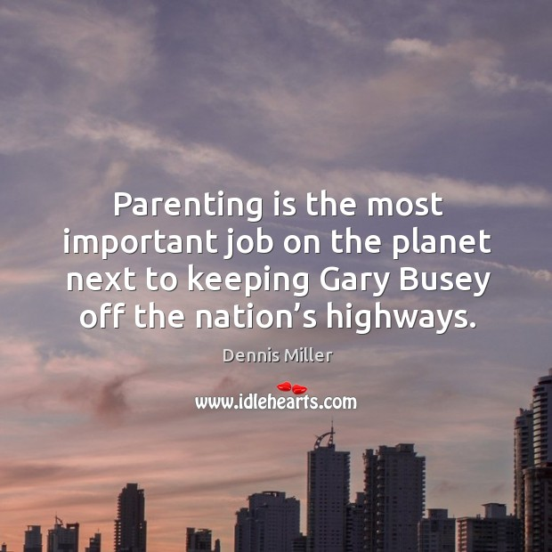 Parenting is the most important job on the planet next to keeping gary busey off the nation's highways. Image