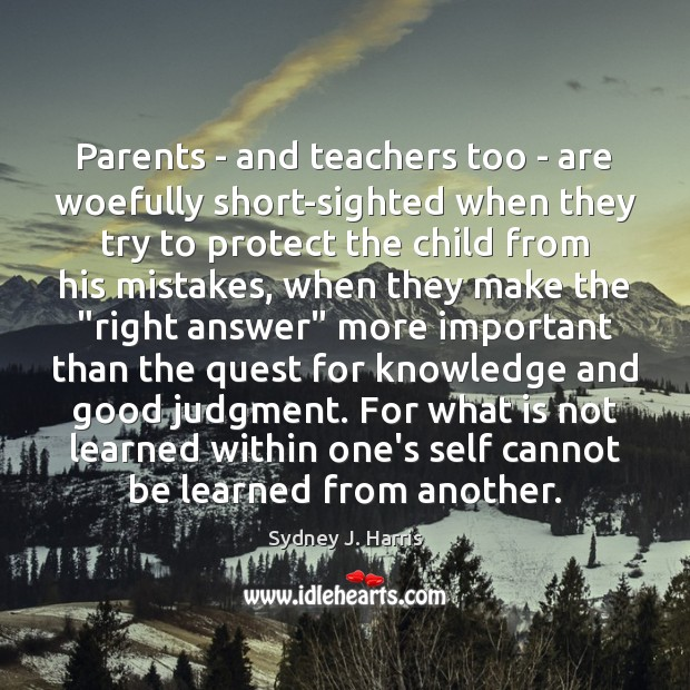 Parents – and teachers too – are woefully short-sighted when they try Sydney J. Harris Picture Quote