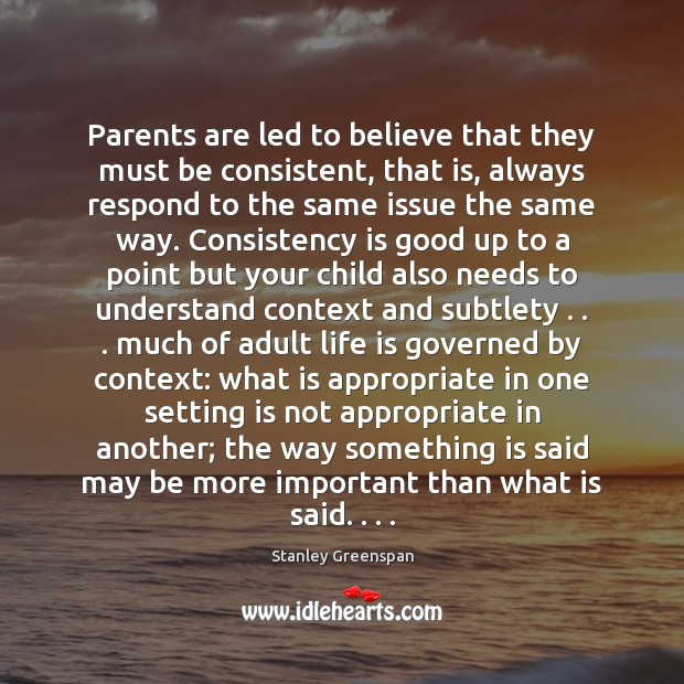 Parents are led to believe that they must be consistent, that is, Stanley Greenspan Picture Quote