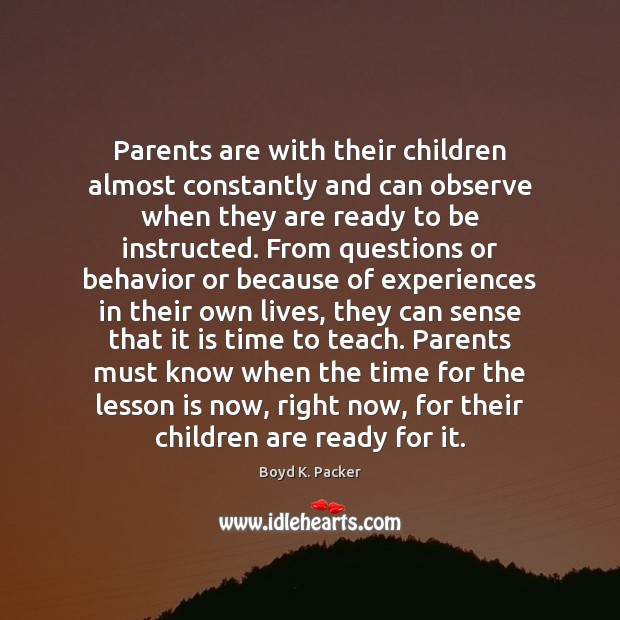 Parents are with their children almost constantly and can observe when they Boyd K. Packer Picture Quote