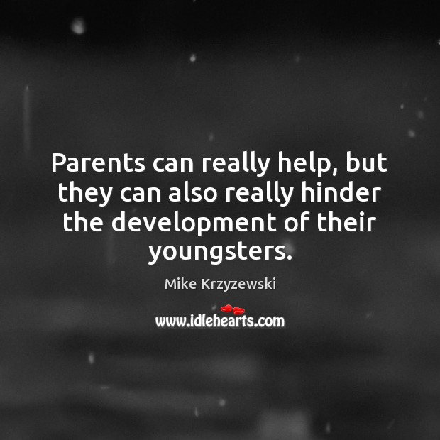 Parents can really help, but they can also really hinder the development Mike Krzyzewski Picture Quote