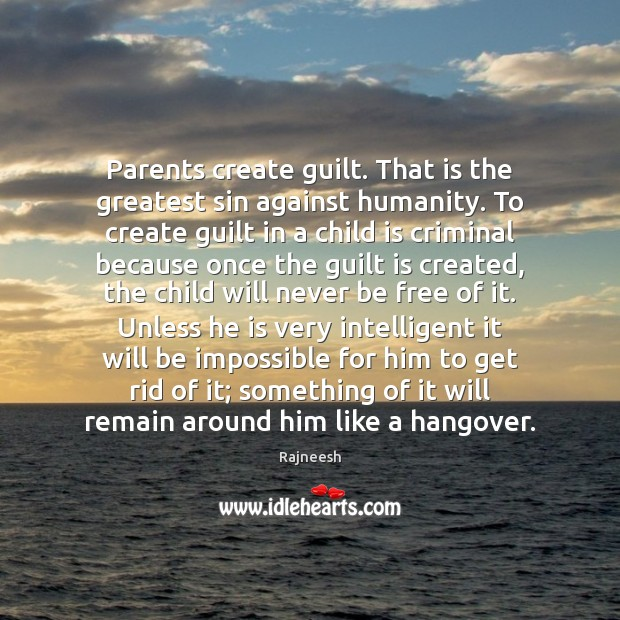 Image, Parents create guilt. That is the greatest sin against humanity. To create