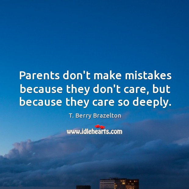 Parents don't make mistakes because they don't care, but because they care so deeply. Image