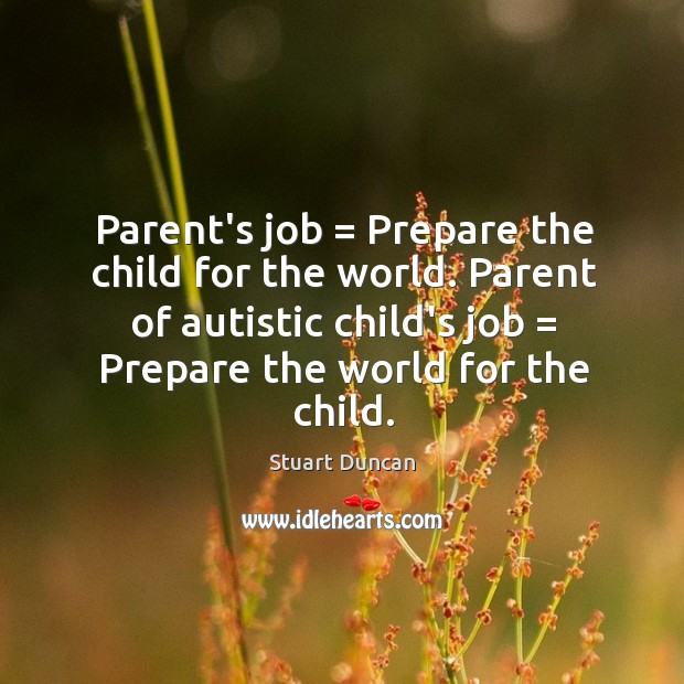 Image, Parent's job = Prepare the child for the world. Parent of autistic child's